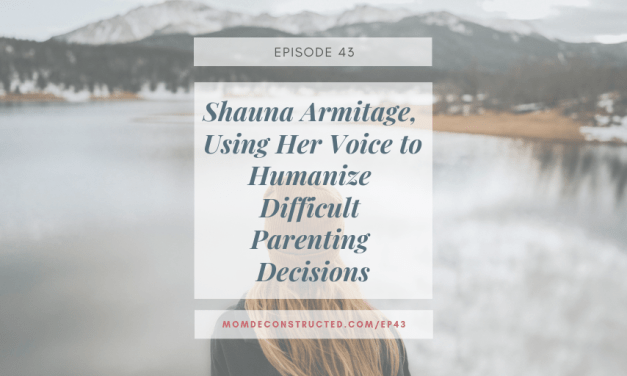 Episode 43: Shauna Armitage, Using Her Voice to Humanize Difficult Parenting Decisions