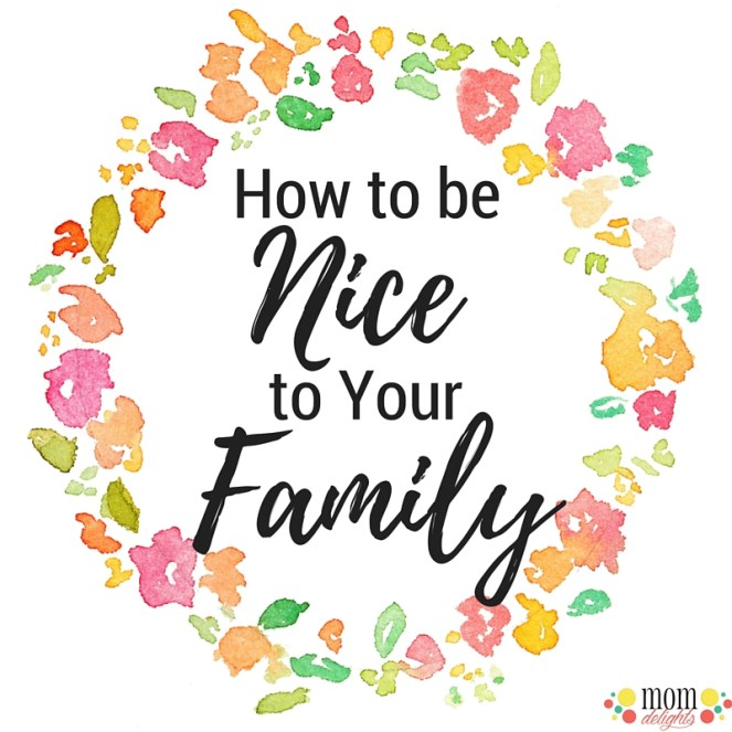 how to be nice to your family