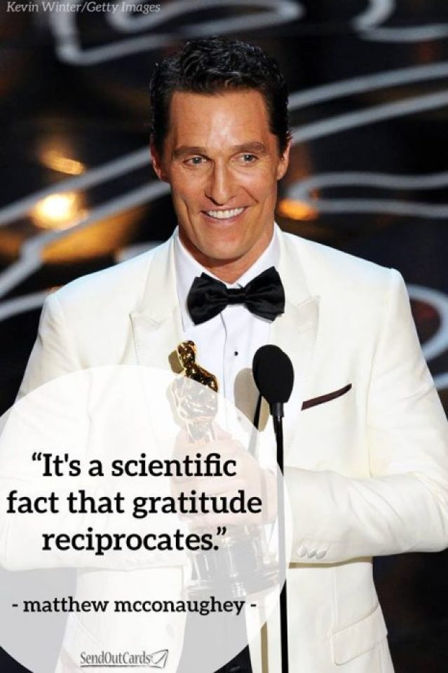 """It's a scientific fact that gratitude reciprocates."" - Matthew McConaughey"