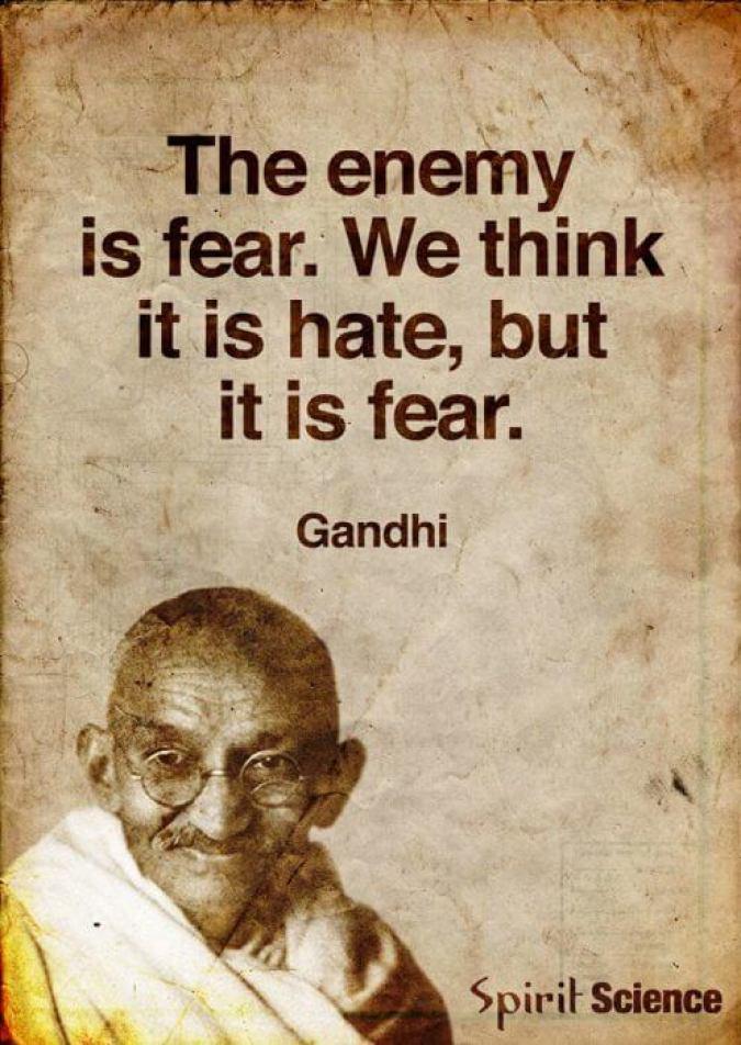 """""""The enemy is fear.  We think it is hate, but it is fear."""" - Ghandi"""