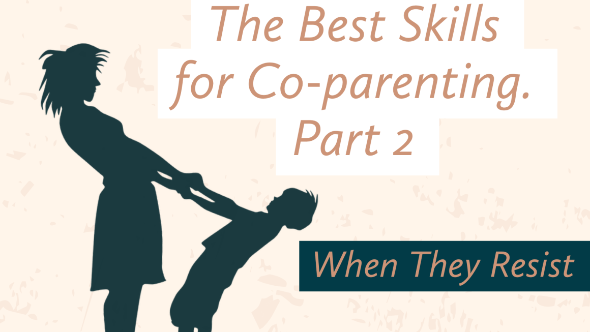 The Best Skills for Co-Parenting, Part 2, When They Resist