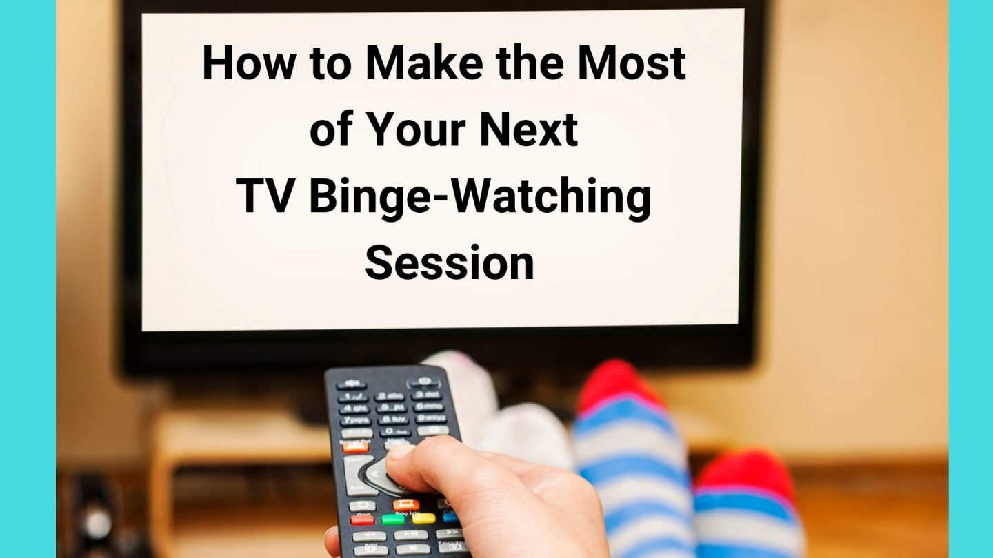 How to Make the Most of Your Next TV Binge-Watching Session