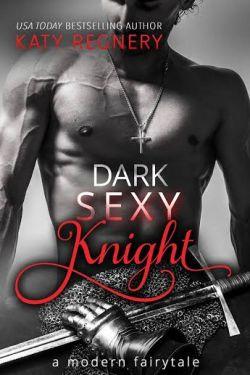 Dark Sexy Knight A Modern Fairytale by Katy Regnery