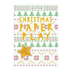 Christmas Paper Play by Lydia Crook Play, Make, Decorate!