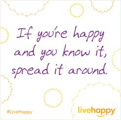 if you'r happy and you know it spread it around #LiveHappy