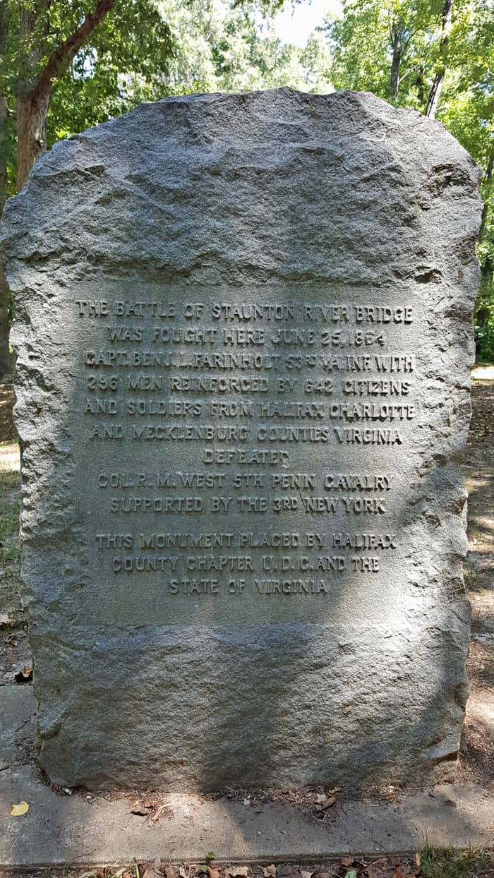 The Battle of Staunton River Bridge was fought here June 25, 1864 Capt. Ben J.L. Farinholt 53rd VA Inf. with 296 men reinforced by 642 citizens and soldiers from Halifax, Charolette and Mecklenburg counties Virginia Defeated Col. R.M. West 5th Penn Cavalry supported by the 3rd New York This monument placed by Halifax Chapter U.D.C. and the State of Virginia
