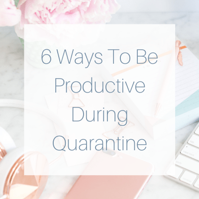 6 Ways To Be Productive During Quarantine