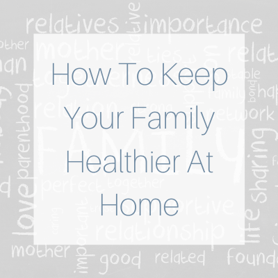 How To Keep Your Family Healthier At Home