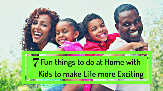 7 Fun Things To Do At Home With Kids To Make Life More Exciting