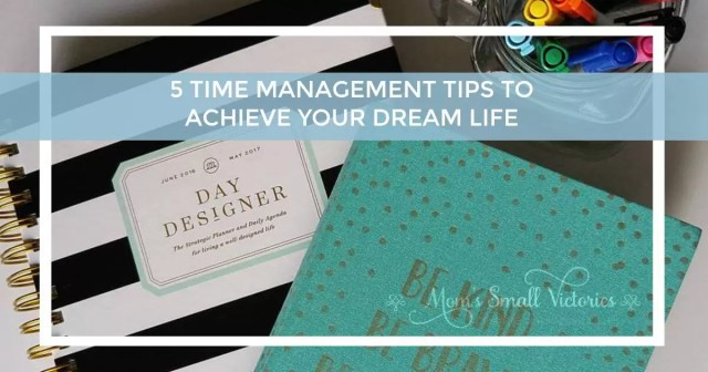 5 Time Management Tips to Achieve Your Dream Life by Mom's Small Victories