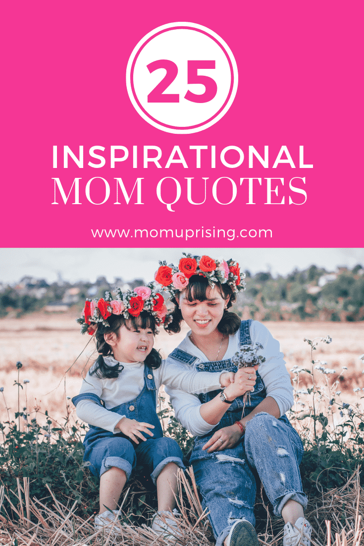 25 Best Inspirational Mom Quotes. Motivation, inspiration and commiseration for moms with these inspirational mom quotes. Read the best inspirational mom quotes to brighten your day.