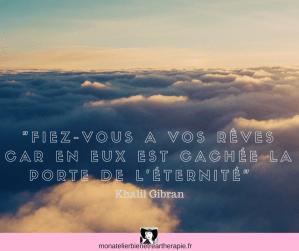 Fiez-vous a vos rêves car en eux est cachée la porte de l'éternité Khalil Gibran