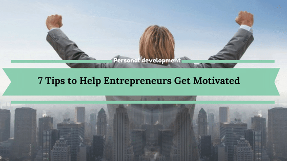 7 Tips to Help Entrepreneurs Get Motivated
