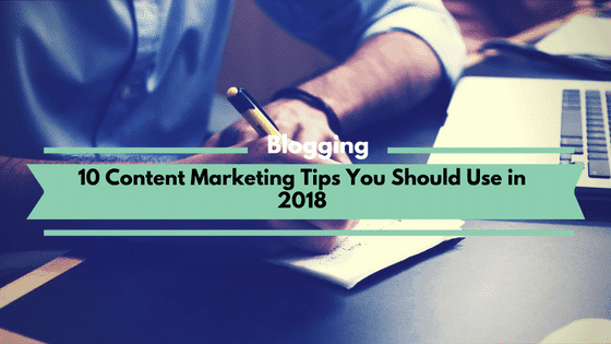 10 Content Marketing Tips You Should Use in 2018
