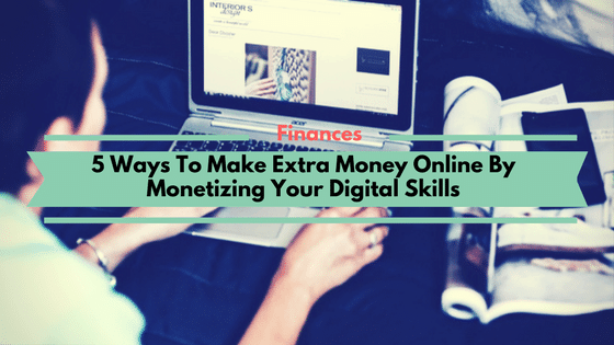 5 Ways To Make Extra Money Online By Monetizing Your Digital Skills