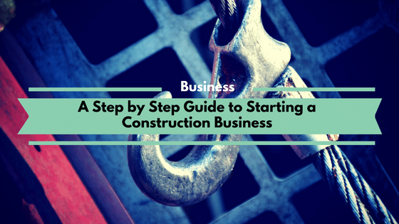 A Step by Step Guide to Starting a Construction Business