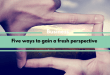 Five Ways to Gain a Fresh Perspective