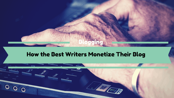 How the Best Writers Monetize Their Blog