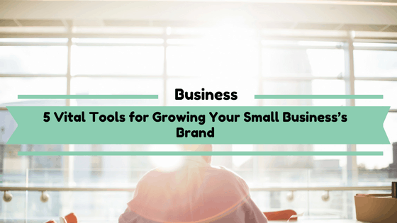 5 Vital Tools for Growing Your Small Business's Brand