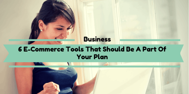 6 E-Commerce Tools That Should Be A Part Of Your Plan