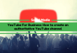 YouTube For Business: How to create an authoritative YouTube channel