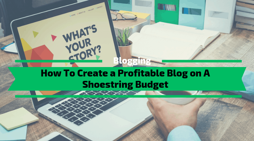 How To Create a Profitable Blog on A Shoestring Budget