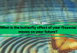 What is the butterfly effect of your financial moves on your future?