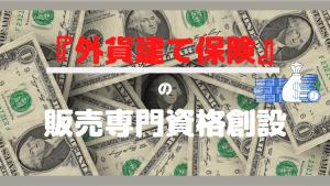 【外貨建て保険】外貨建て保険商品販売の新資格が創設されます。【トラブル急増】