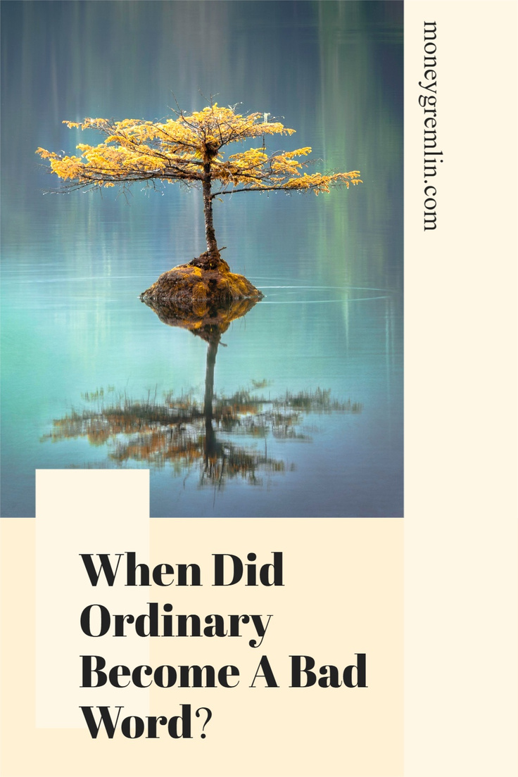 I can envision a life well within reach that sounds content and happy. The problem? It also sounds ordinary. When did ordinary a bad thing? via @moneygremlin