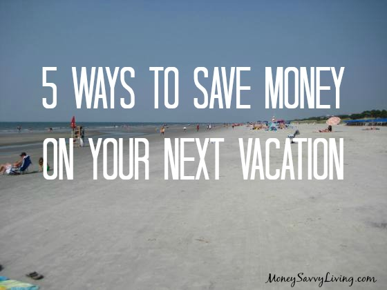 5 Ways to Save Money on Your Next Vacation | Money Savvy Living