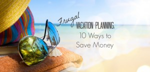 Frugal Vacation Planning: 10 Ways to Save Money   Money Savvy Living