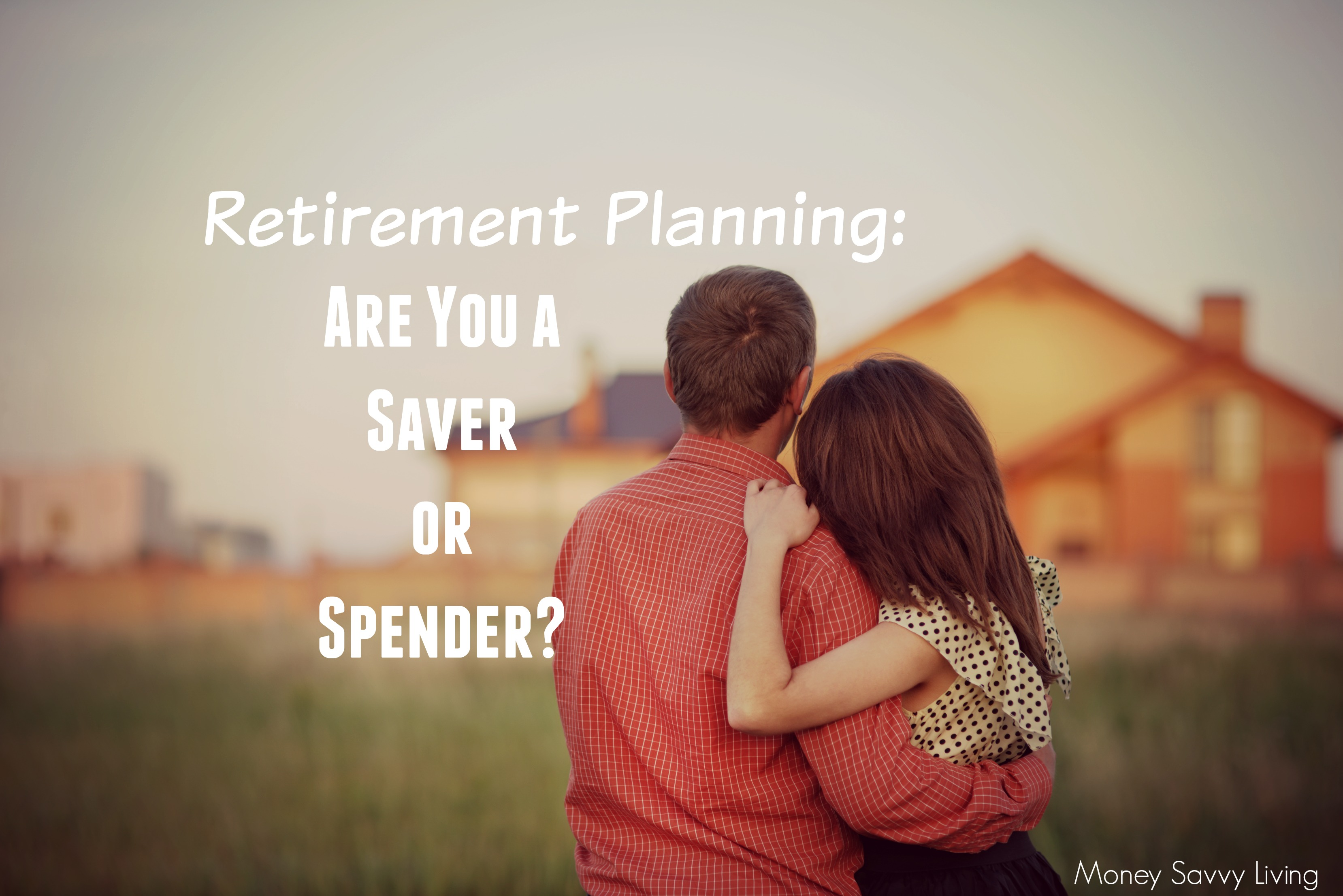 Retirement Planning: Are You a Saver or Spender?   Money Savvy Living