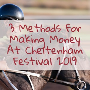 Three Methods For Making Money At Cheltenham Festival 2019