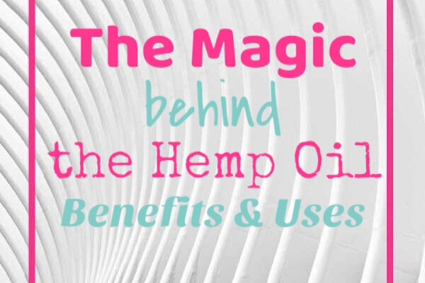 The Magic behind the Hemp Oil: Benefits & Uses