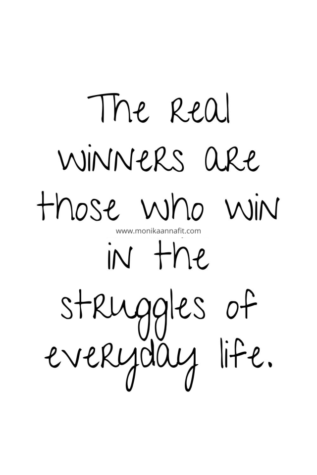 The real winners are those who win in the struggles of everyday life.