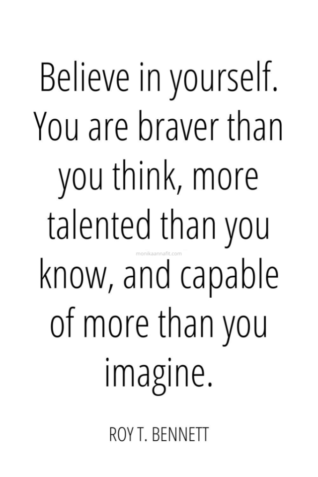 Believe in yourself. You are braver than you think, more talented than you know, and capable of more than you imagine. ― Roy T. Bennett