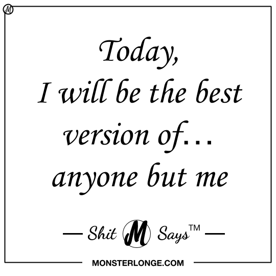 Today I Will Be The Best Version Ofanyone But Me Shit Monster Says