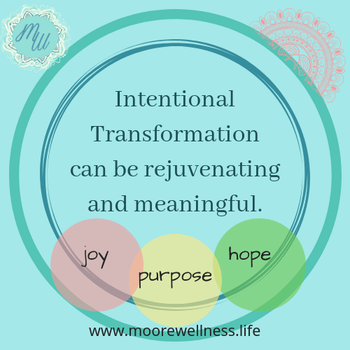 Intentional Transformation  can be rejuvenating and meaningful.  www.moorewellness.life