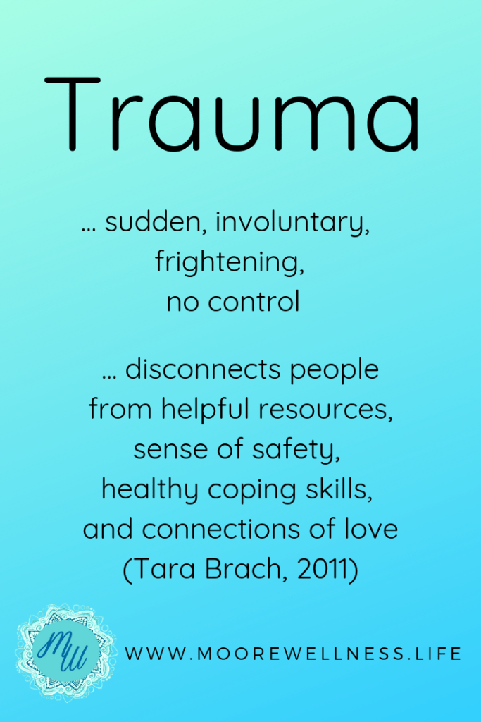 Trauma is sudden, involuntary, no control.  It disconnects people from helpful resources, sense of safety, healthy coping skills, and connections of love.  ~ Tara Brach, 2011  Read about how to cope and heal from Traumatic Transformation on www.moorewellness.life