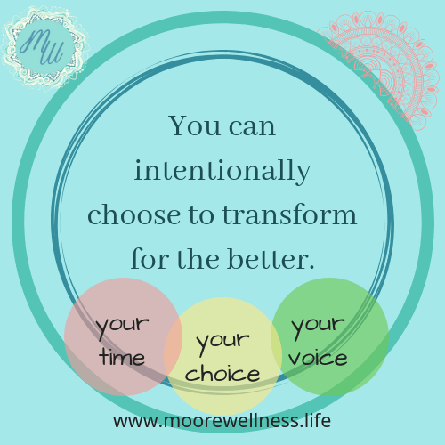 You can intentionally choose to transform for the better.  This is your time, your choice, your voice.  Learn more at www.moorewellness.life
