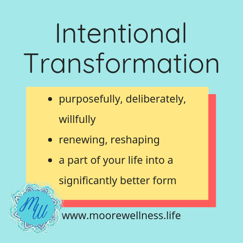 Intentional Transformation means to purposefully, deliberately, willfully renew and reshape a part of your life into a significantly better form.  Read how to intentionally transform on www.moorewellness.life
