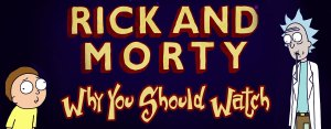 Rick & Morty: <br>Why You Should Watch