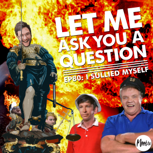 Let Me Ask You A Question Ep80: I Sullied Myself