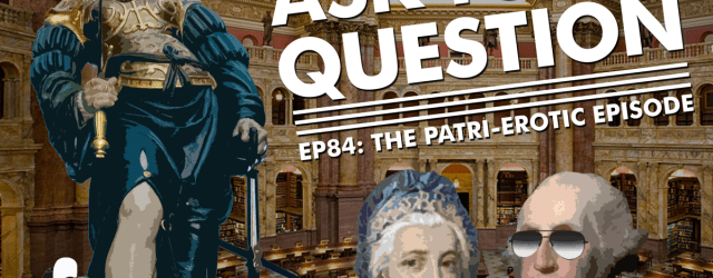 Let Me Ask You A Question Podcast Ep84: The Patri-erotic Episode
