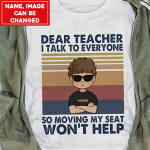 Dear Teacher I Talk To Everyone So Moving My Seat Won't Help Personalized Shirt