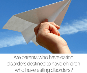 Are parents who have eating disorders destined to have children who have eating disorders?