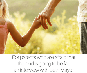 For parents who are afraid that their kid is going to be fat, an interview with Beth Mayer