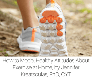 How to Model Healthy Attitudes About Exercise at Home, by Jennifer Kreatsoulas, PhD, CYT