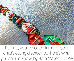 Parents, you_re not to blame for your child_s eating disorder, but here is what you should know about it, by Beth Mayer, LICSW