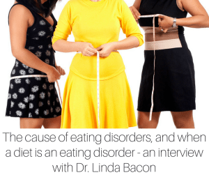 The cause of eating disorders, and when a diet is an eating disorder - an interview with Dr. Linda Bacon